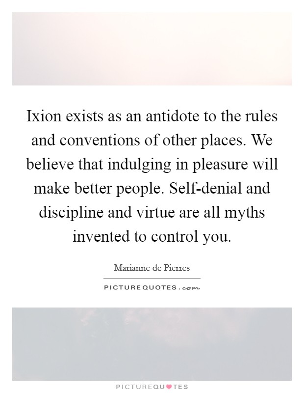 Ixion exists as an antidote to the rules and conventions of other places. We believe that indulging in pleasure will make better people. Self-denial and discipline and virtue are all myths invented to control you Picture Quote #1