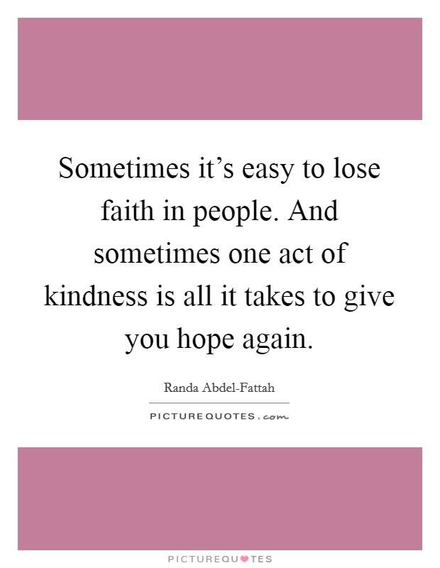 Sometimes it's easy to lose faith in people. And sometimes one act of kindness is all it takes to give you hope again Picture Quote #1