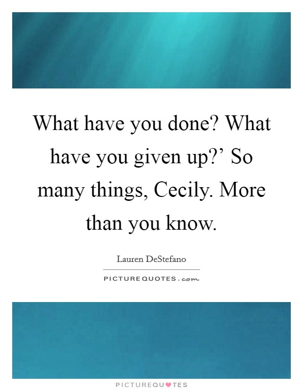 What have you done? What have you given up?' So many things, Cecily. More than you know Picture Quote #1
