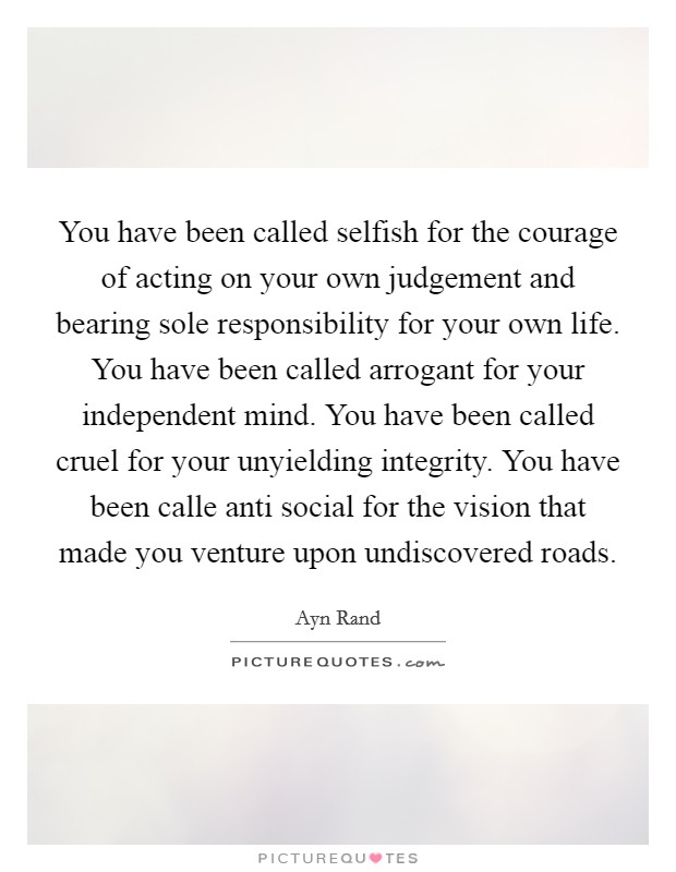 You have been called selfish for the courage of acting on your own judgement and bearing sole responsibility for your own life. You have been called arrogant for your independent mind. You have been called cruel for your unyielding integrity. You have been calle anti social for the vision that made you venture upon undiscovered roads Picture Quote #1