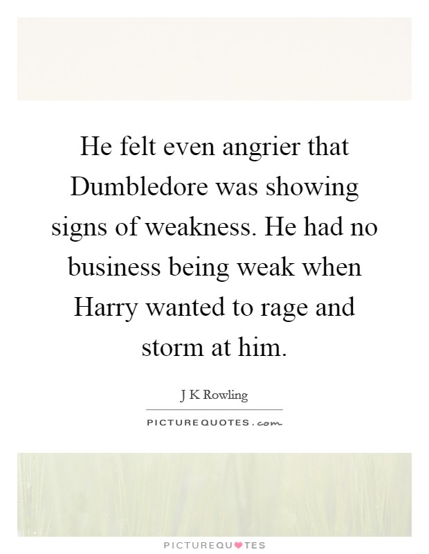 He felt even angrier that Dumbledore was showing signs of weakness. He had no business being weak when Harry wanted to rage and storm at him Picture Quote #1