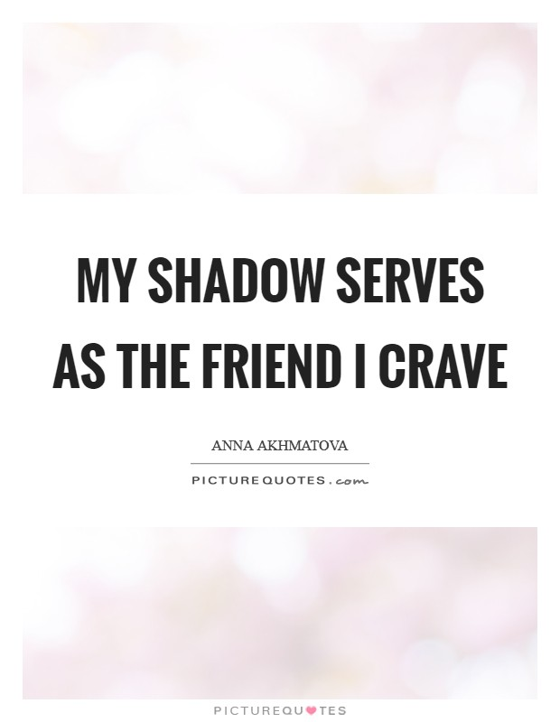 My shadow serves as the friend I crave Picture Quote #1