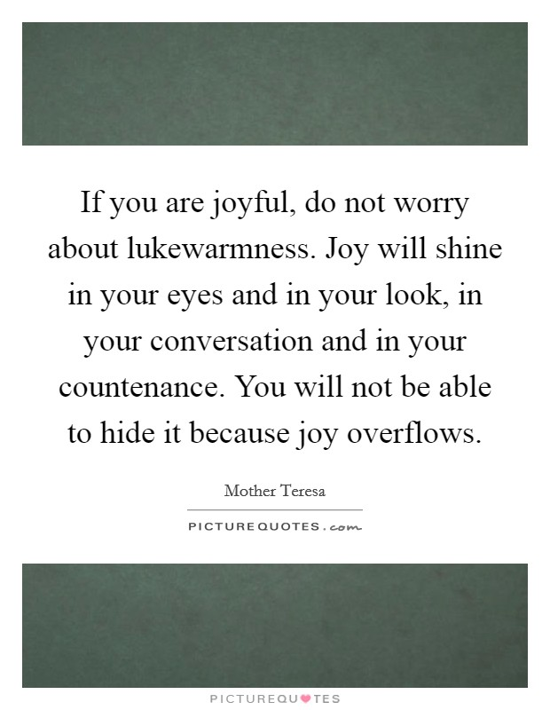 If you are joyful, do not worry about lukewarmness. Joy will shine in your eyes and in your look, in your conversation and in your countenance. You will not be able to hide it because joy overflows Picture Quote #1