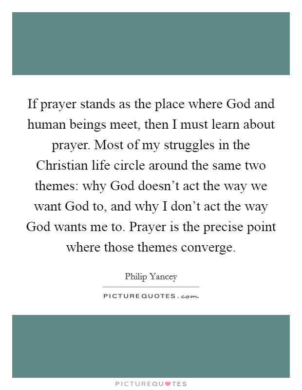 If prayer stands as the place where God and human beings meet, then I must learn about prayer. Most of my struggles in the Christian life circle around the same two themes: why God doesn't act the way we want God to, and why I don't act the way God wants me to. Prayer is the precise point where those themes converge Picture Quote #1
