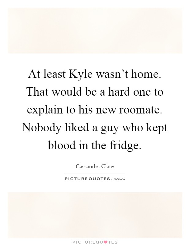 At least Kyle wasn't home. That would be a hard one to explain to his new roomate. Nobody liked a guy who kept blood in the fridge Picture Quote #1