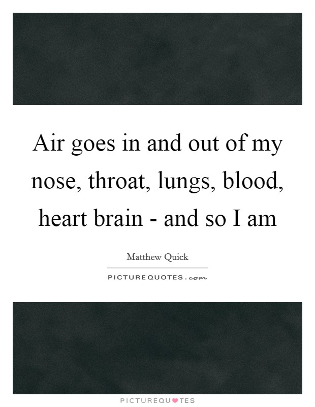 Air goes in and out of my nose, throat, lungs, blood, heart brain - and so I am Picture Quote #1