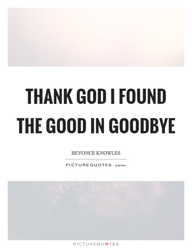 Thank God I found the GOOD in goodbye Picture Quote #1