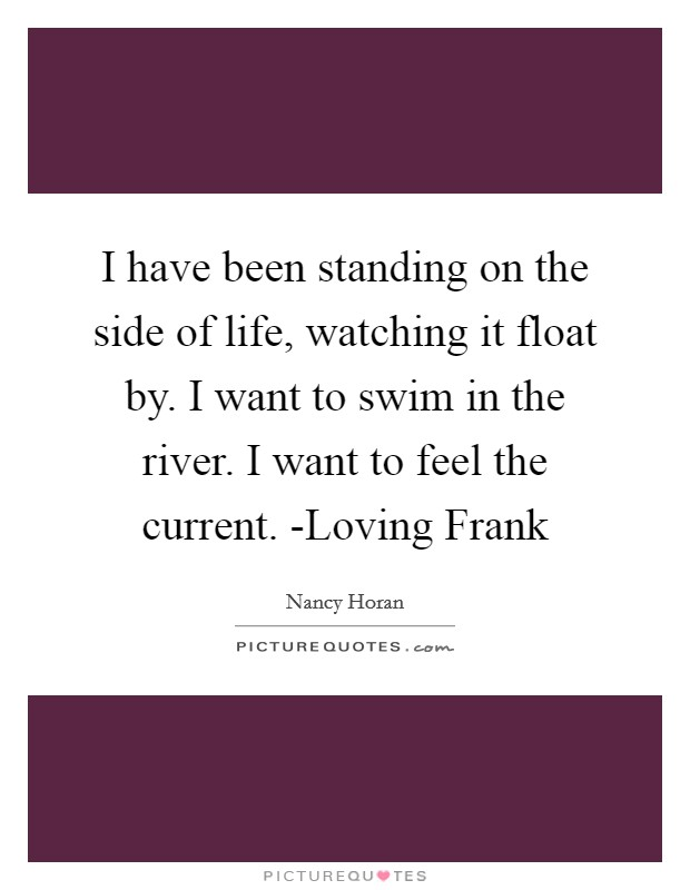 I have been standing on the side of life, watching it float by. I want to swim in the river. I want to feel the current. -Loving Frank Picture Quote #1