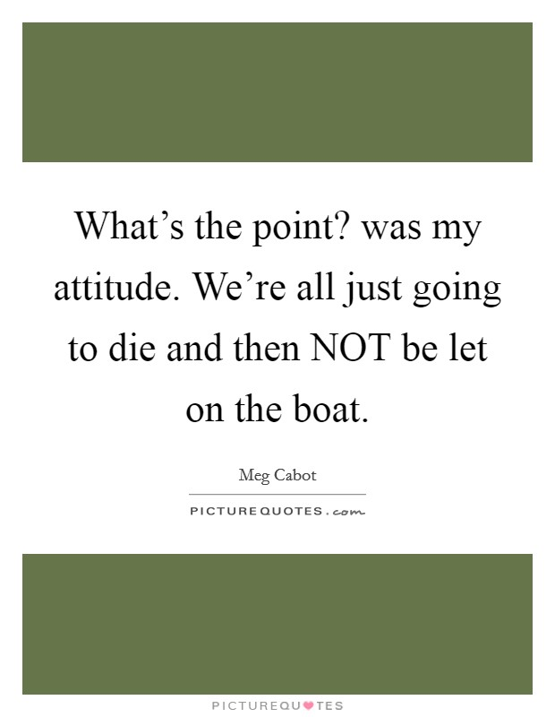 What's the point? was my attitude. We're all just going to die and then NOT be let on the boat Picture Quote #1