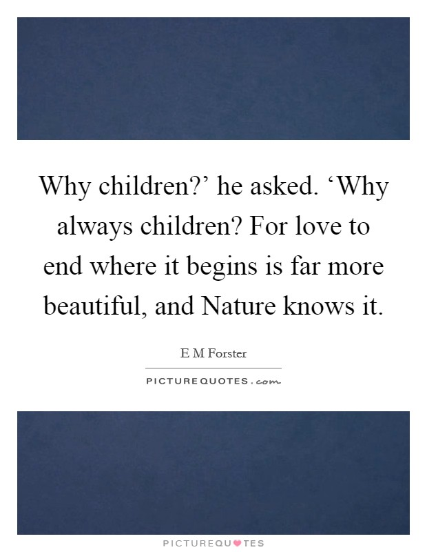 Why children?' he asked. 'Why always children? For love to end where it begins is far more beautiful, and Nature knows it Picture Quote #1