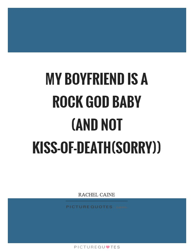 My boyfriend is a rock God baby (and not kiss-of-death(sorry)) Picture Quote #1