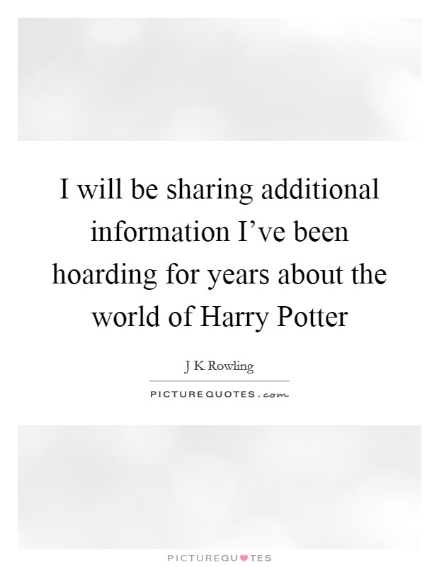 I will be sharing additional information I've been hoarding for years about the world of Harry Potter Picture Quote #1