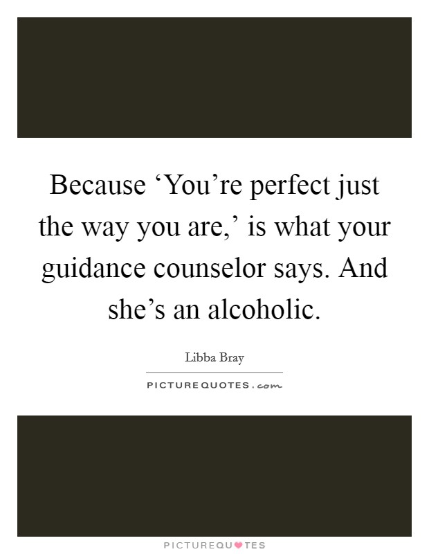 Because 'You're perfect just the way you are,' is what your guidance counselor says. And she's an alcoholic Picture Quote #1