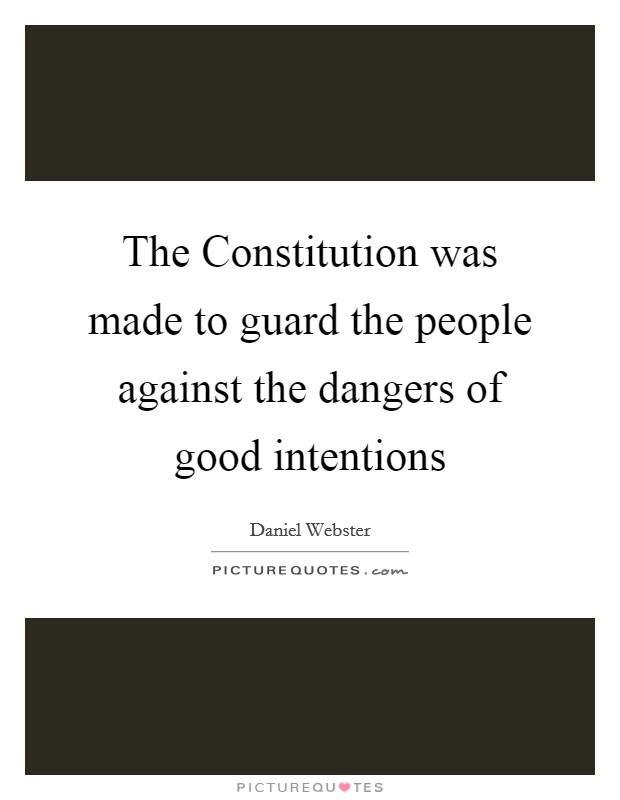 The Constitution was made to guard the people against the dangers of good intentions Picture Quote #1