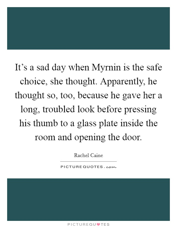 It's a sad day when Myrnin is the safe choice, she thought. Apparently, he thought so, too, because he gave her a long, troubled look before pressing his thumb to a glass plate inside the room and opening the door Picture Quote #1
