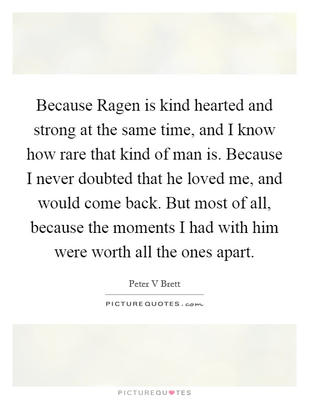 Because Ragen is kind hearted and strong at the same time, and I know how rare that kind of man is. Because I never doubted that he loved me, and would come back. But most of all, because the moments I had with him were worth all the ones apart Picture Quote #1