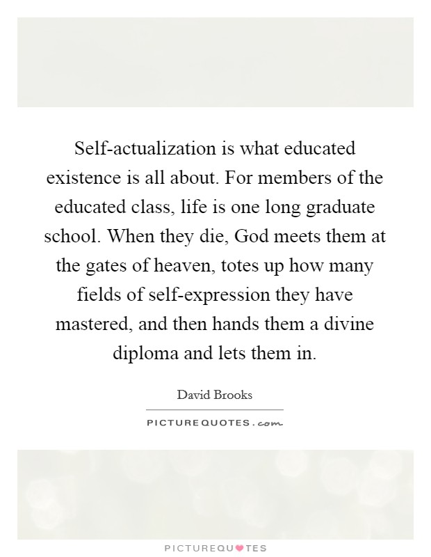 Self-actualization is what educated existence is all about. For members of the educated class, life is one long graduate school. When they die, God meets them at the gates of heaven, totes up how many fields of self-expression they have mastered, and then hands them a divine diploma and lets them in Picture Quote #1