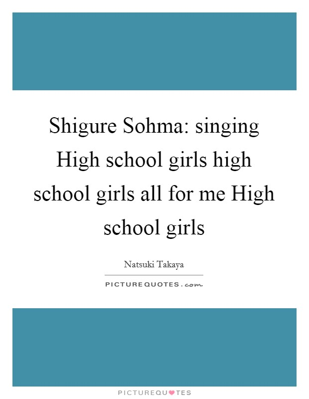 Shigure Sohma: singing High school girls high school girls all for me High school girls Picture Quote #1