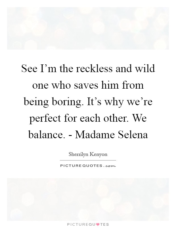 See I'm the reckless and wild one who saves him from being boring. It's why we're perfect for each other. We balance. - Madame Selena Picture Quote #1