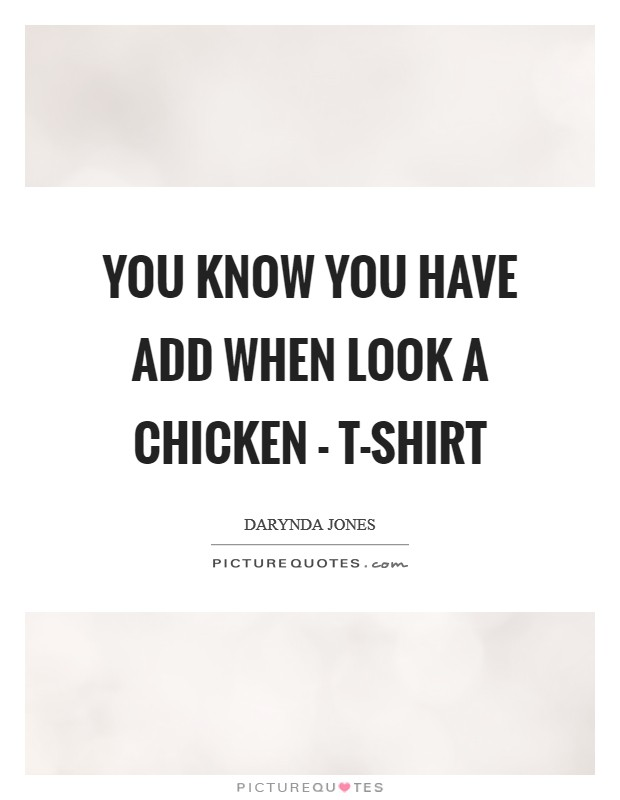 You know you have ADD when Look A chicken - T-shirt Picture Quote #1