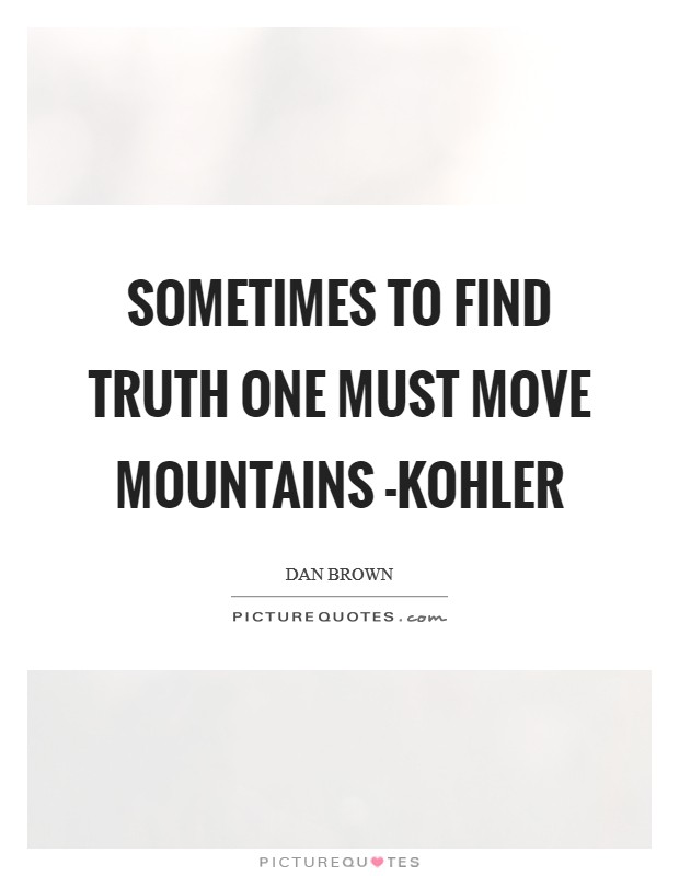 Sometimes to find truth one must move mountains -Kohler Picture Quote #1