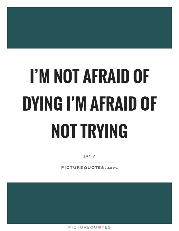 I'm not afraid of dying I'm afraid of not trying Picture Quote #1