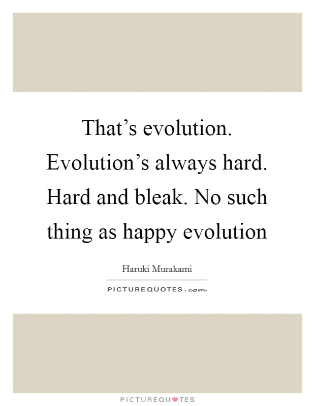 That's evolution. Evolution's always hard. Hard and bleak. No such thing as happy evolution Picture Quote #1