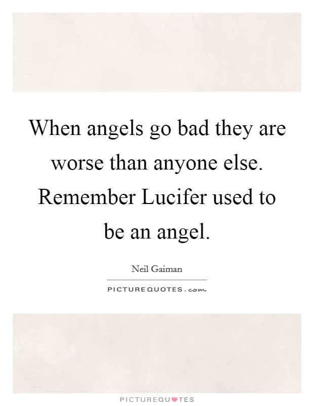 When angels go bad they are worse than anyone else. Remember Lucifer used to be an angel Picture Quote #1