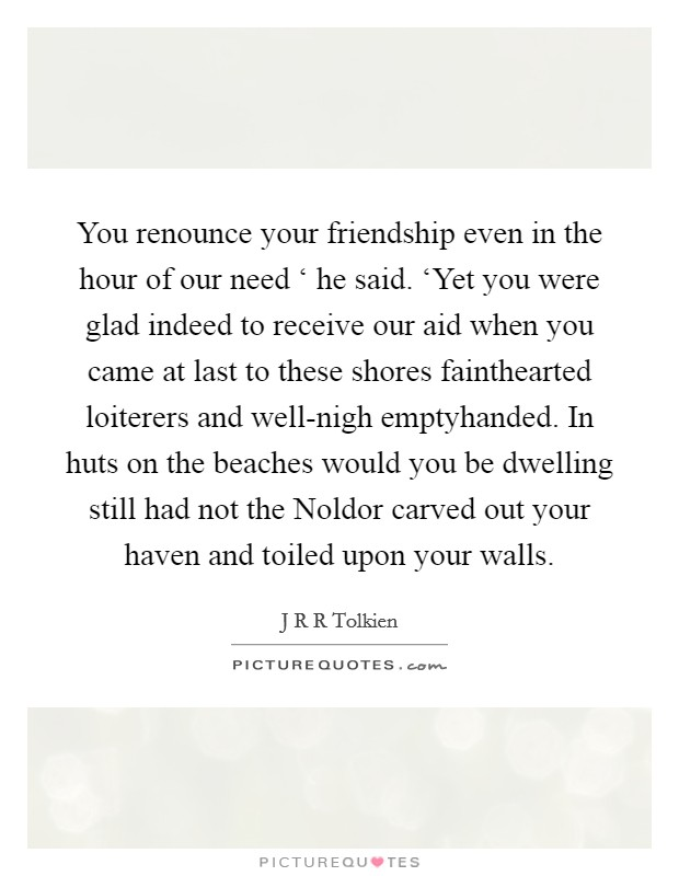 You renounce your friendship even in the hour of our need ' he said. 'Yet you were glad indeed to receive our aid when you came at last to these shores fainthearted loiterers and well-nigh emptyhanded. In huts on the beaches would you be dwelling still had not the Noldor carved out your haven and toiled upon your walls Picture Quote #1