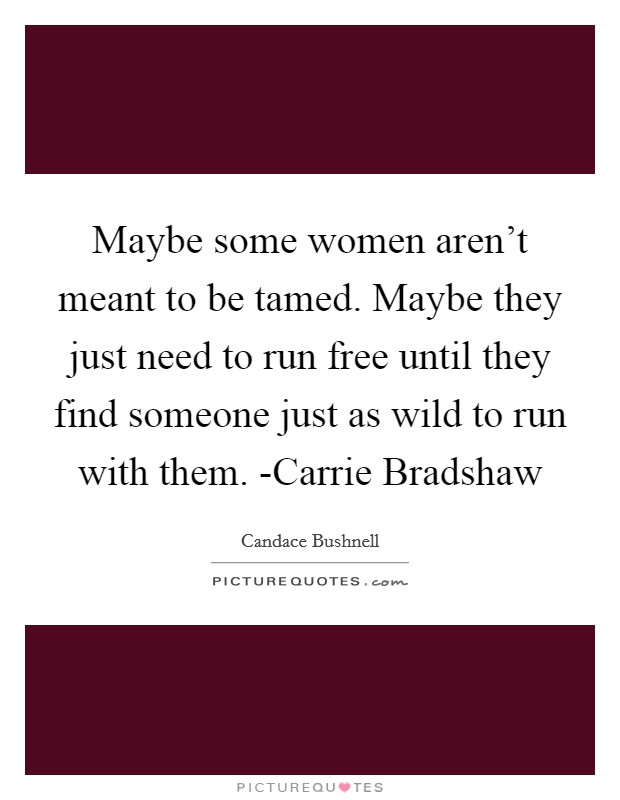 Maybe some women aren't meant to be tamed. Maybe they just need to run free until they find someone just as wild to run with them. -Carrie Bradshaw Picture Quote #1