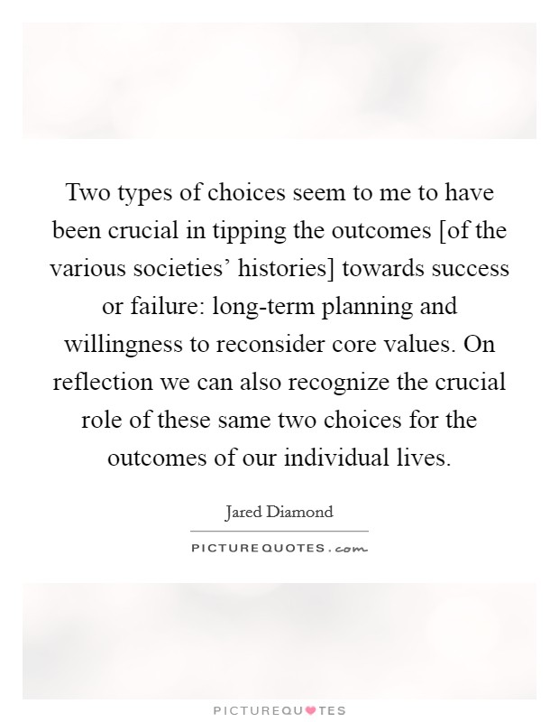 Two types of choices seem to me to have been crucial in tipping the outcomes [of the various societies' histories] towards success or failure: long-term planning and willingness to reconsider core values. On reflection we can also recognize the crucial role of these same two choices for the outcomes of our individual lives Picture Quote #1