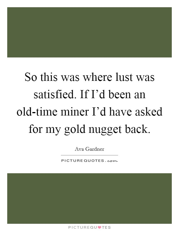 So this was where lust was satisfied. If I'd been an old-time miner I'd have asked for my gold nugget back Picture Quote #1