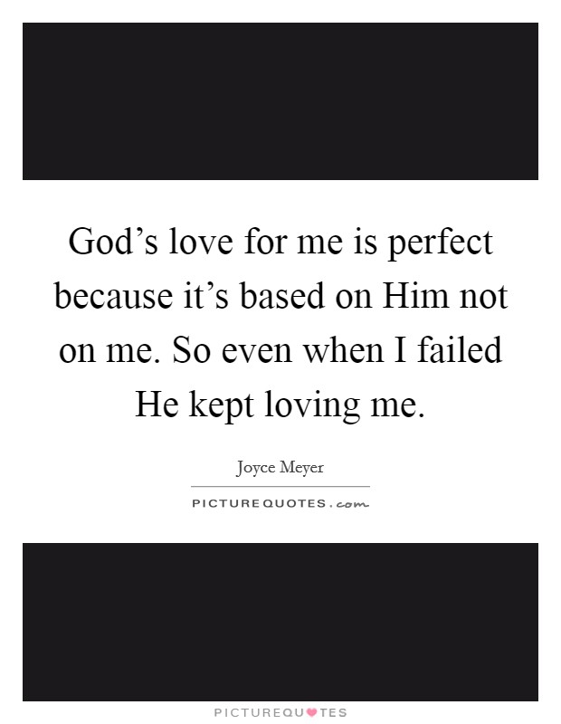 God's love for me is perfect because it's based on Him not on me. So even when I failed He kept loving me Picture Quote #1