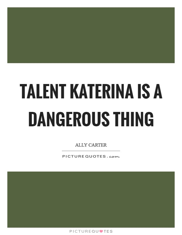 Talent Katerina is a dangerous thing Picture Quote #1
