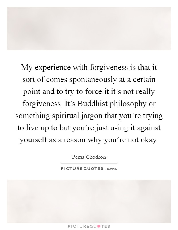 My experience with forgiveness is that it sort of comes spontaneously at a certain point and to try to force it it's not really forgiveness. It's Buddhist philosophy or something spiritual jargon that you're trying to live up to but you're just using it against yourself as a reason why you're not okay Picture Quote #1
