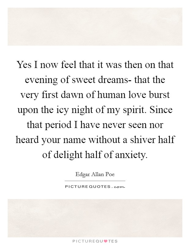 Yes I now feel that it was then on that evening of sweet dreams- that the very first dawn of human love burst upon the icy night of my spirit. Since that period I have never seen nor heard your name without a shiver half of delight half of anxiety Picture Quote #1