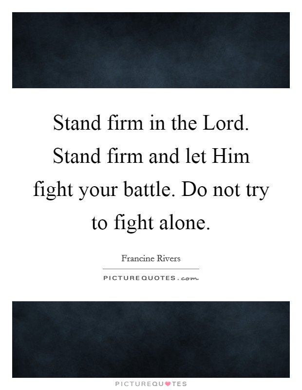 Stand firm in the Lord. Stand firm and let Him fight your battle. Do not try to fight alone Picture Quote #1