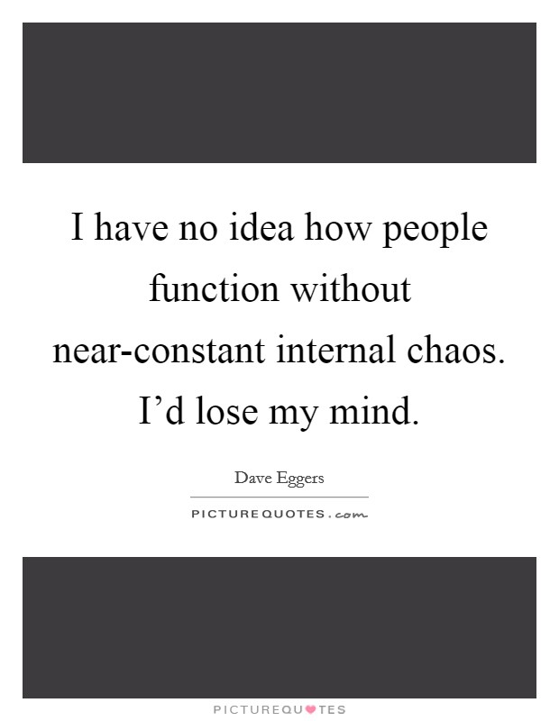 I have no idea how people function without near-constant internal chaos. I'd lose my mind Picture Quote #1