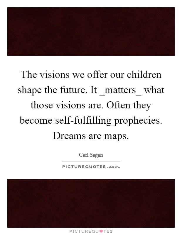 The visions we offer our children shape the future. It _matters_ what those visions are. Often they become self-fulfilling prophecies. Dreams are maps Picture Quote #1