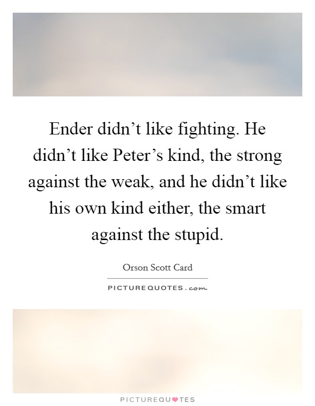 Ender didn't like fighting. He didn't like Peter's kind, the strong against the weak, and he didn't like his own kind either, the smart against the stupid Picture Quote #1