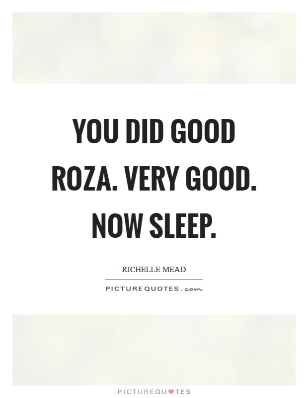 You did good Roza. Very good. Now sleep Picture Quote #1