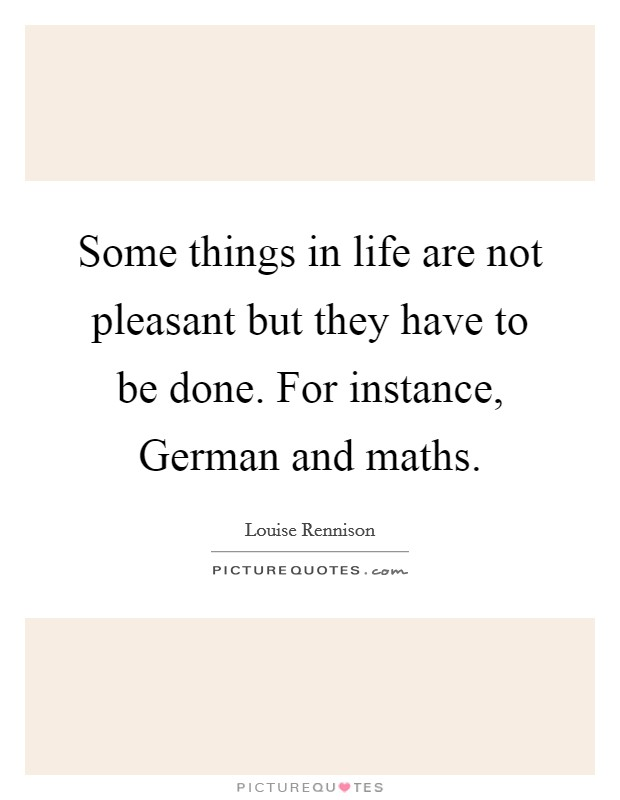Some things in life are not pleasant but they have to be done. For instance, German and maths Picture Quote #1