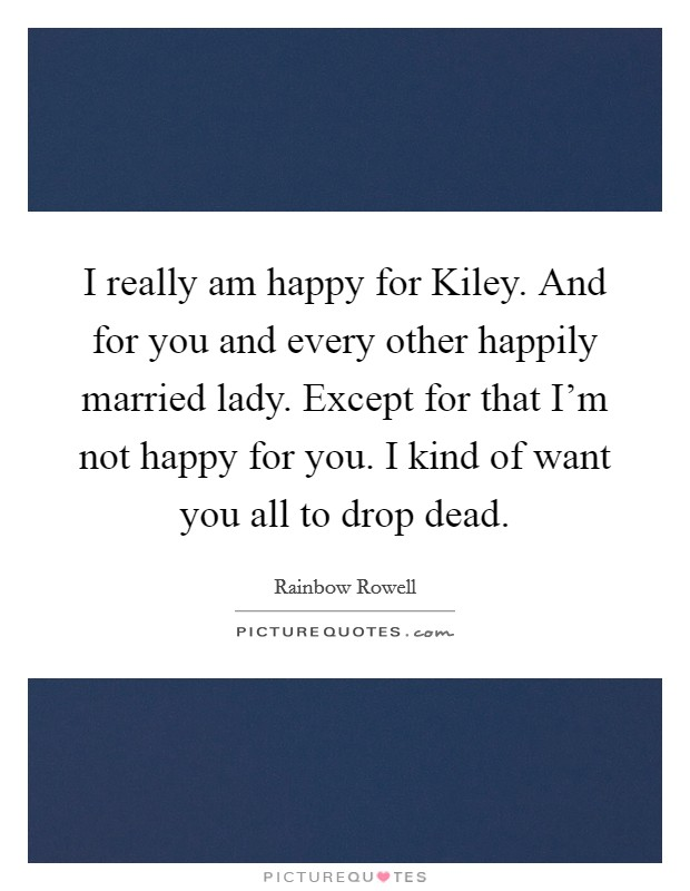 I really am happy for Kiley. And for you and every other happily married lady. Except for that I'm not happy for you. I kind of want you all to drop dead Picture Quote #1