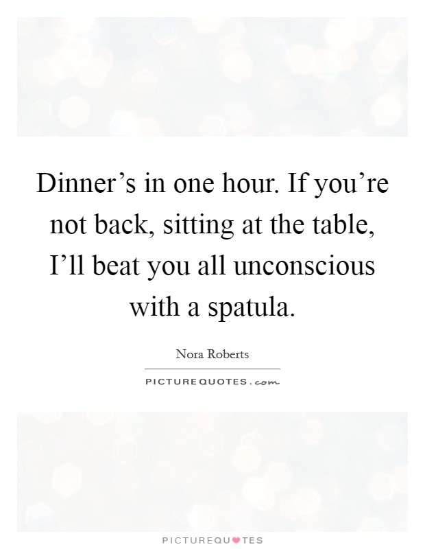 Dinner's in one hour. If you're not back, sitting at the table, I'll beat you all unconscious with a spatula Picture Quote #1