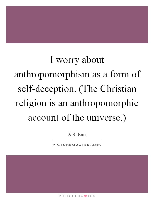 I worry about anthropomorphism as a form of self-deception. (The Christian religion is an anthropomorphic account of the universe.) Picture Quote #1