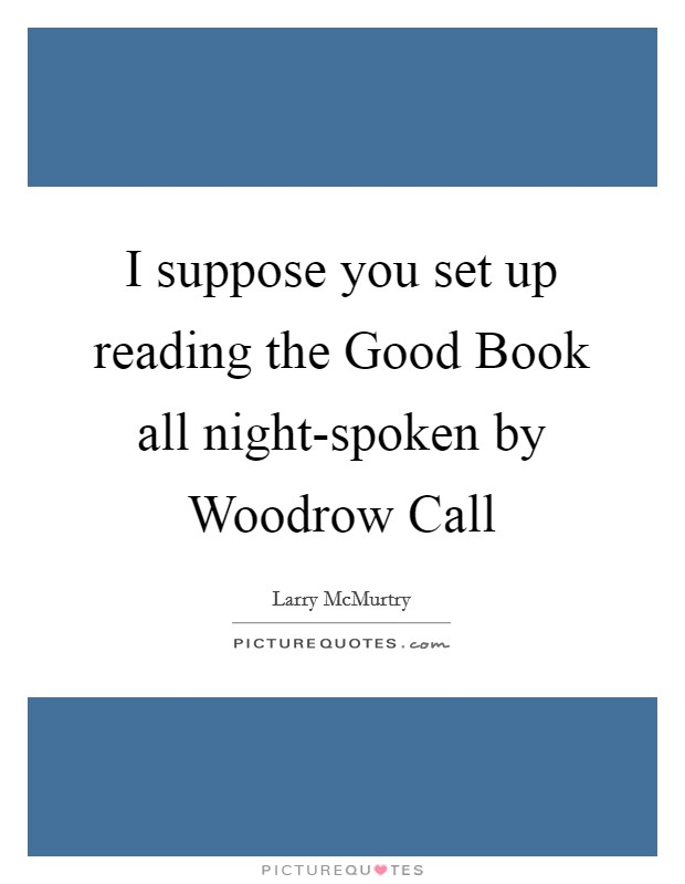 I suppose you set up reading the Good Book all night-spoken by Woodrow Call Picture Quote #1