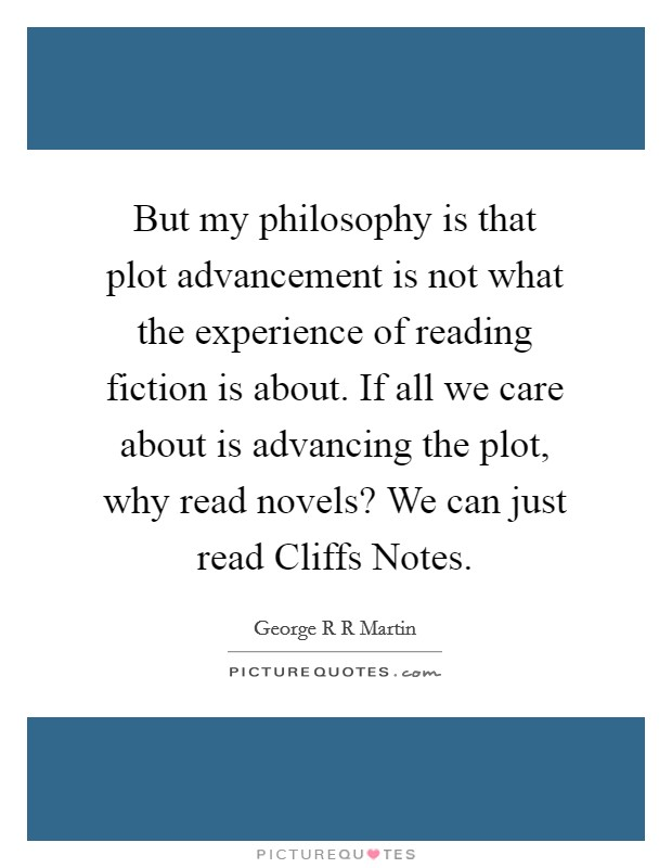 But my philosophy is that plot advancement is not what the experience of reading fiction is about. If all we care about is advancing the plot, why read novels? We can just read Cliffs Notes Picture Quote #1