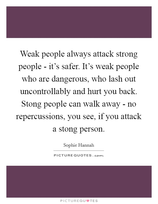 Weak people always attack strong people - it's safer. It's weak people who are dangerous, who lash out uncontrollably and hurt you back. Stong people can walk away - no repercussions, you see, if you attack a stong person Picture Quote #1