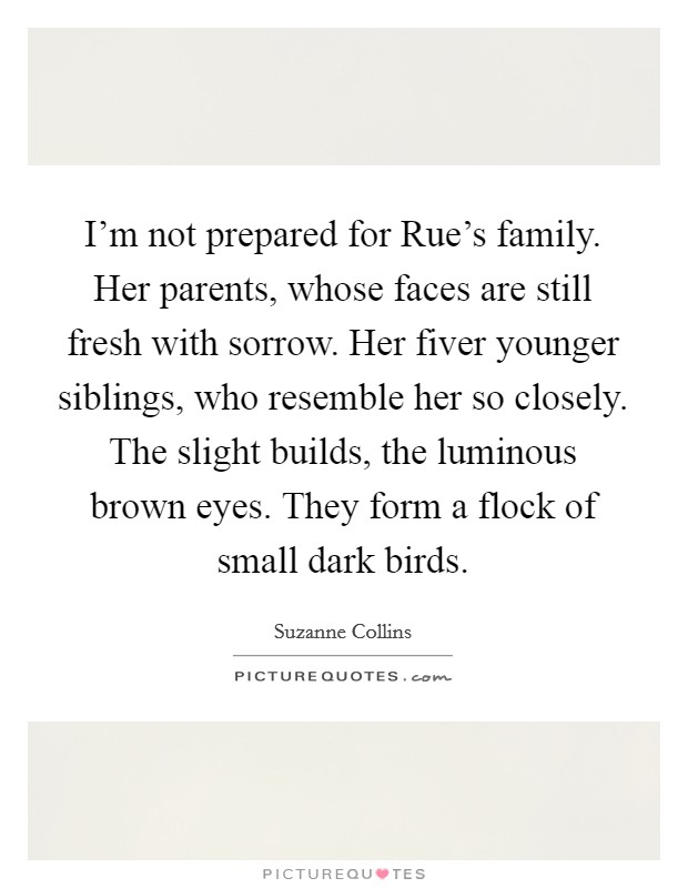 I'm not prepared for Rue's family. Her parents, whose faces are still fresh with sorrow. Her fiver younger siblings, who resemble her so closely. The slight builds, the luminous brown eyes. They form a flock of small dark birds Picture Quote #1