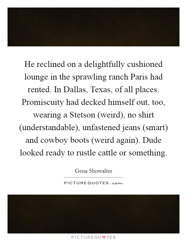 He reclined on a delightfully cushioned lounge in the sprawling ranch Paris had rented. In Dallas, Texas, of all places. Promiscuity had decked himself out, too, wearing a Stetson (weird), no shirt (understandable), unfastened jeans (smart) and cowboy boots (weird again). Dude looked ready to rustle cattle or something Picture Quote #1